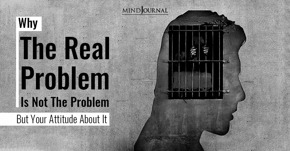 Why The Real Problem Is Not The Problem But Your Attitude About It