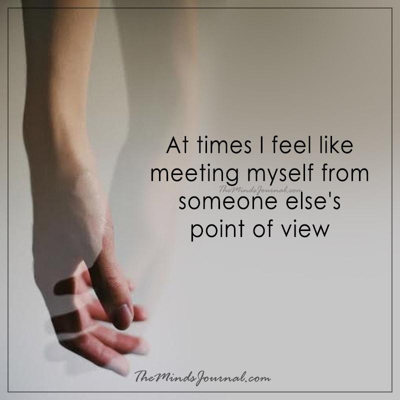 At times I feel like to meet myself