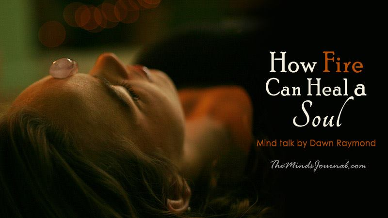 How Fire Can Heal A Soul – Mind Talk