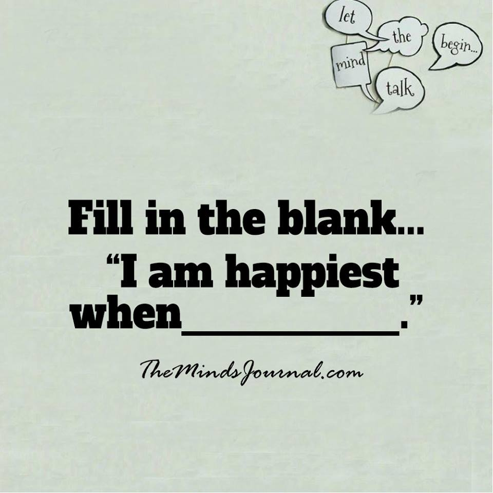I am the happiest when…
