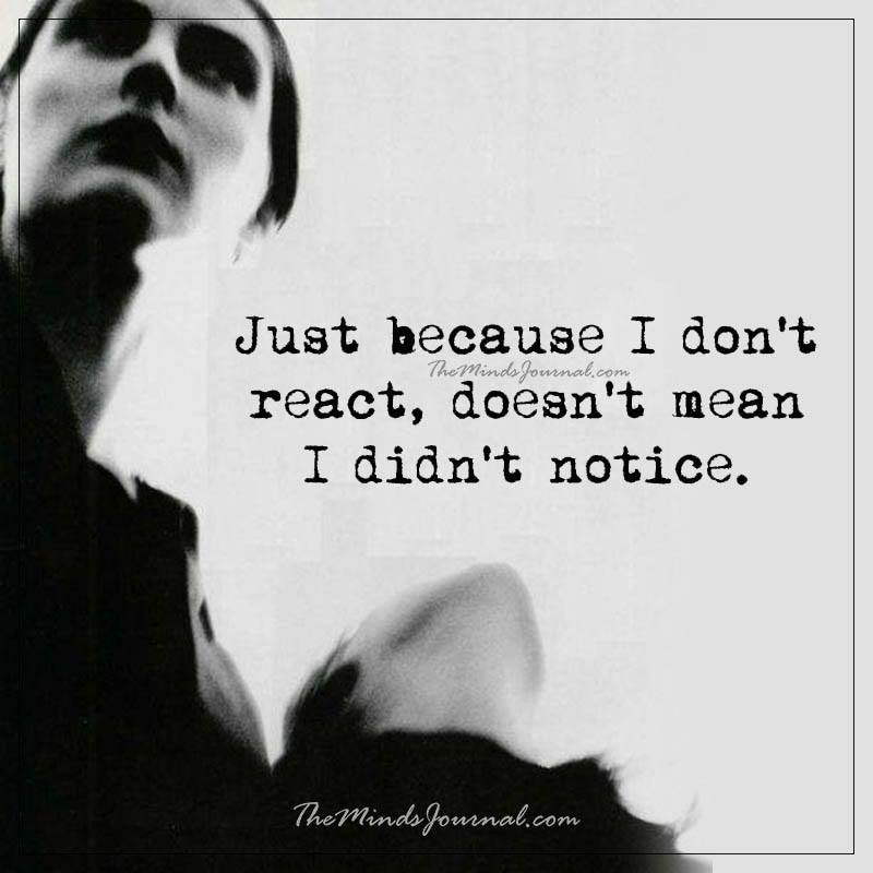 Just because I don't react