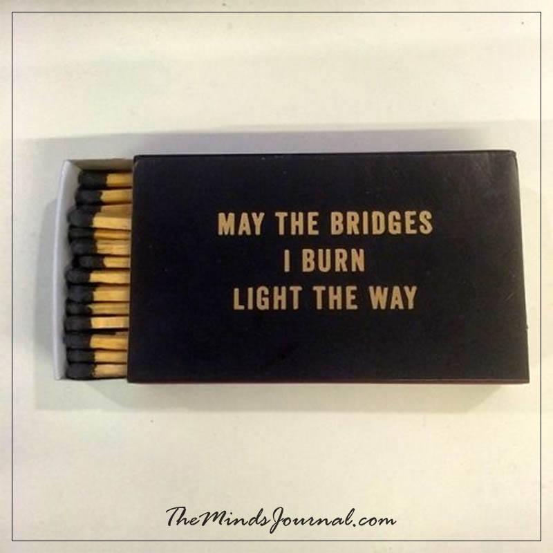 May be the bridges I burn