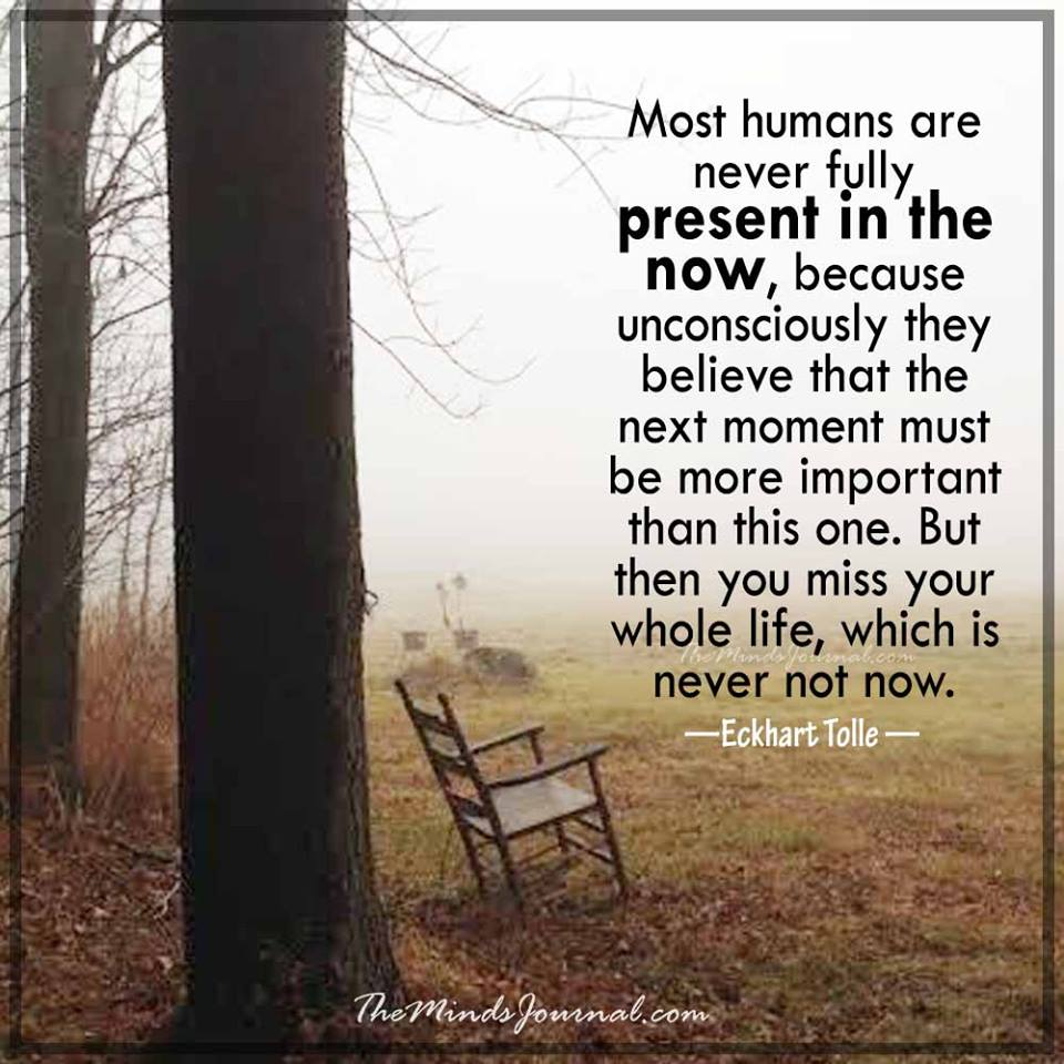 Most humans are never fully present in the Now