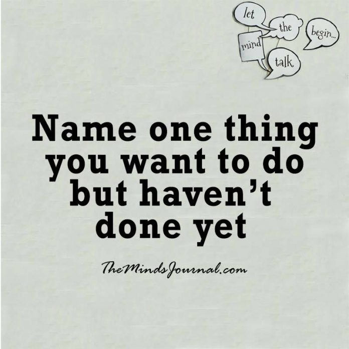 Name one thing you want to do but haven't done yet