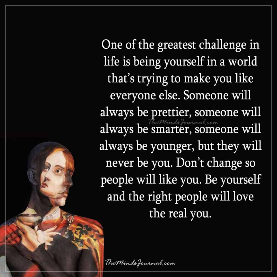 One of the greatest challenge in life is being yourself