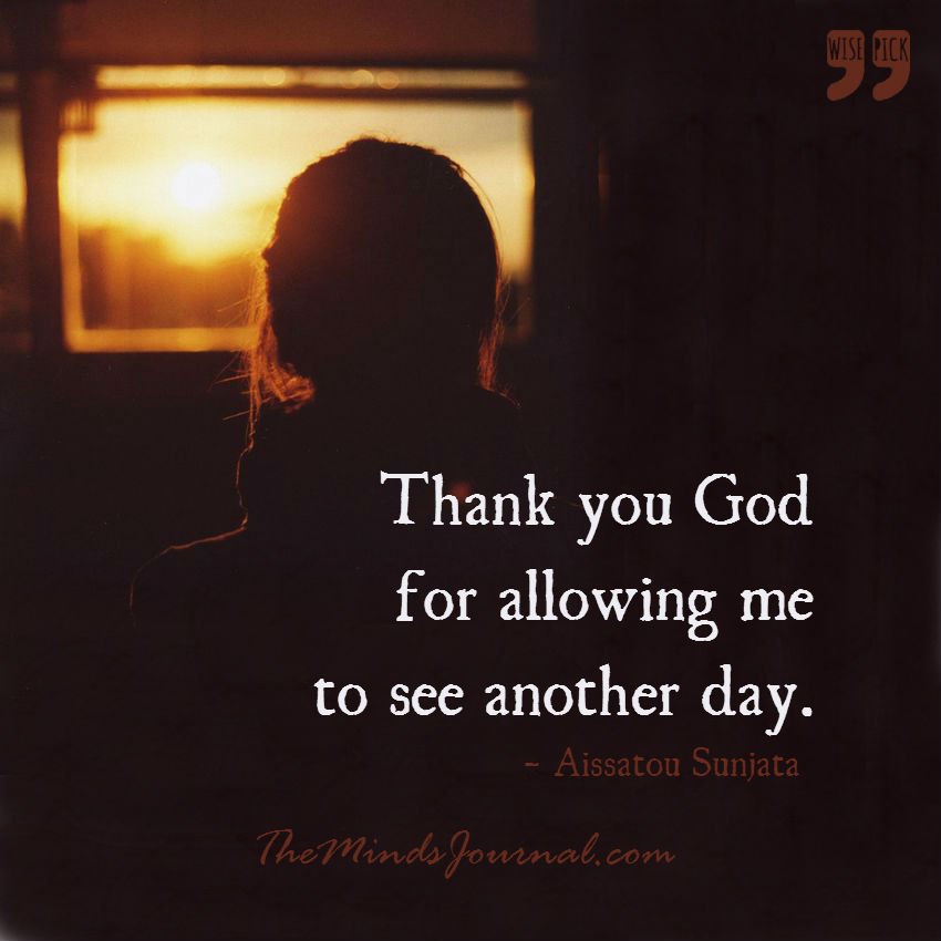 Thank you God for allowing me to see another day.