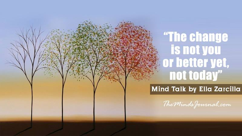 """The change is not you or better yet, not today"" – Mind Talk"