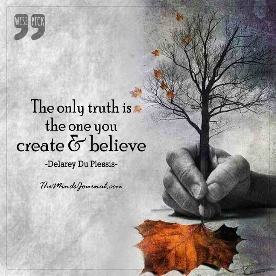 The only truth is the one you create and believe