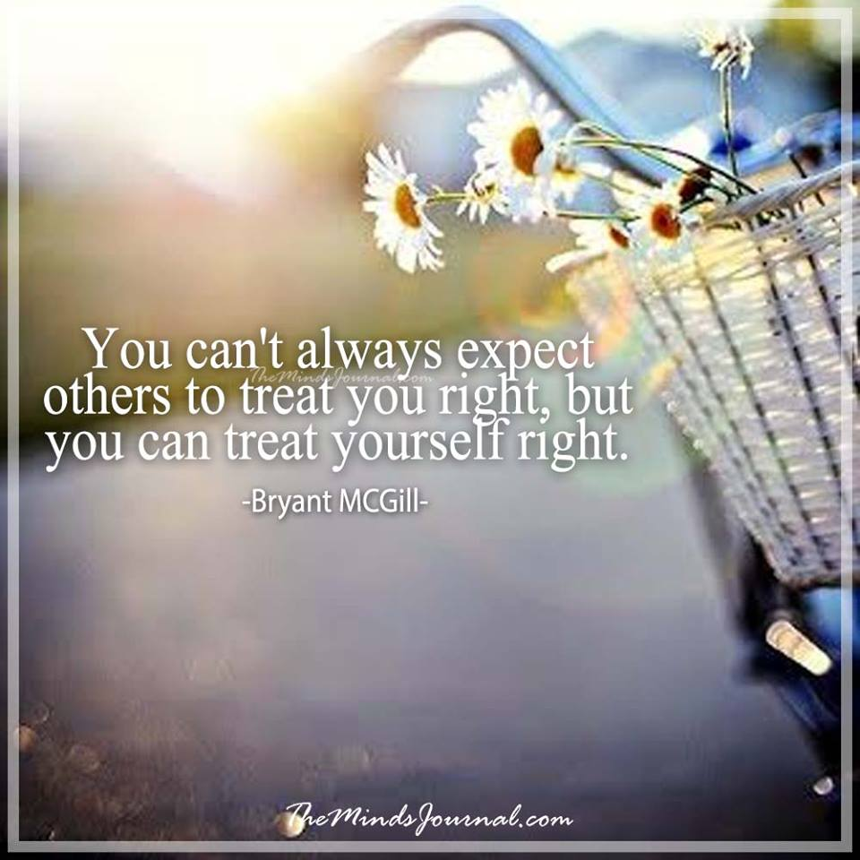 You can't always expect others to treat you right