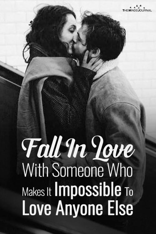 Fall In Love With Someone Who Makes It Impossible To Love Anyone Else
