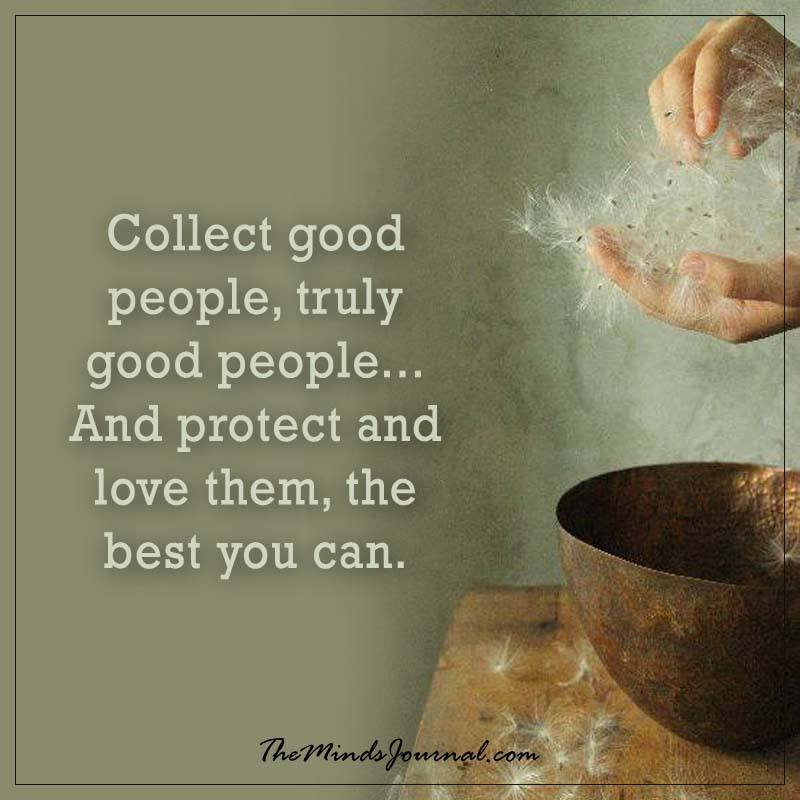 Collect good people, truely good people
