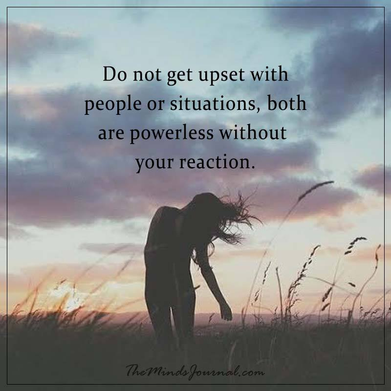 Do not get upset with people or situations