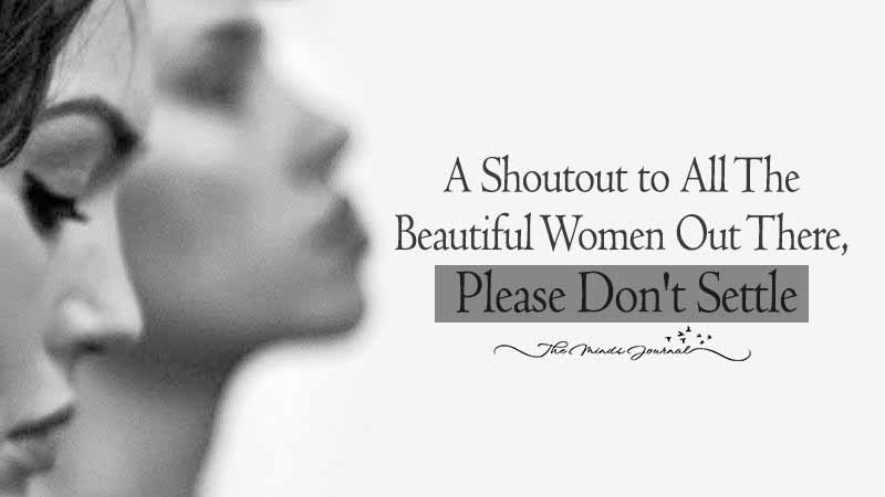 A Shoutout To All The Beautiful Women Out There: Please Don't Settle