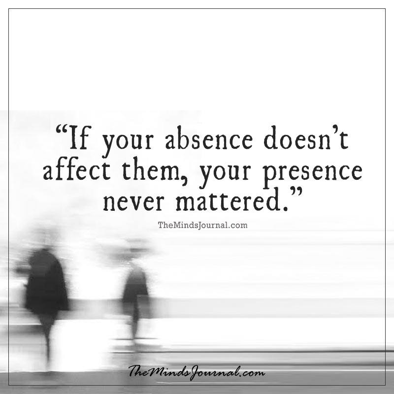 If your absence doesn't affect them