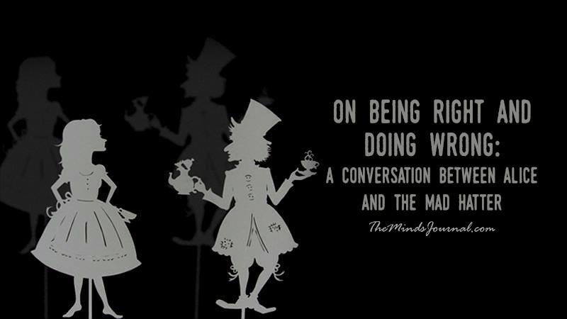 On Being Right and Doing Wrong: A Conversation Between Alice and The Mad Hatter