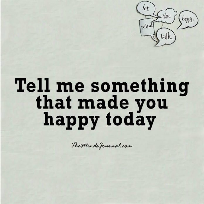 Tell me something that made you happy today