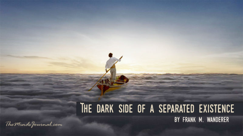 The Dark Side of a Separated Existence