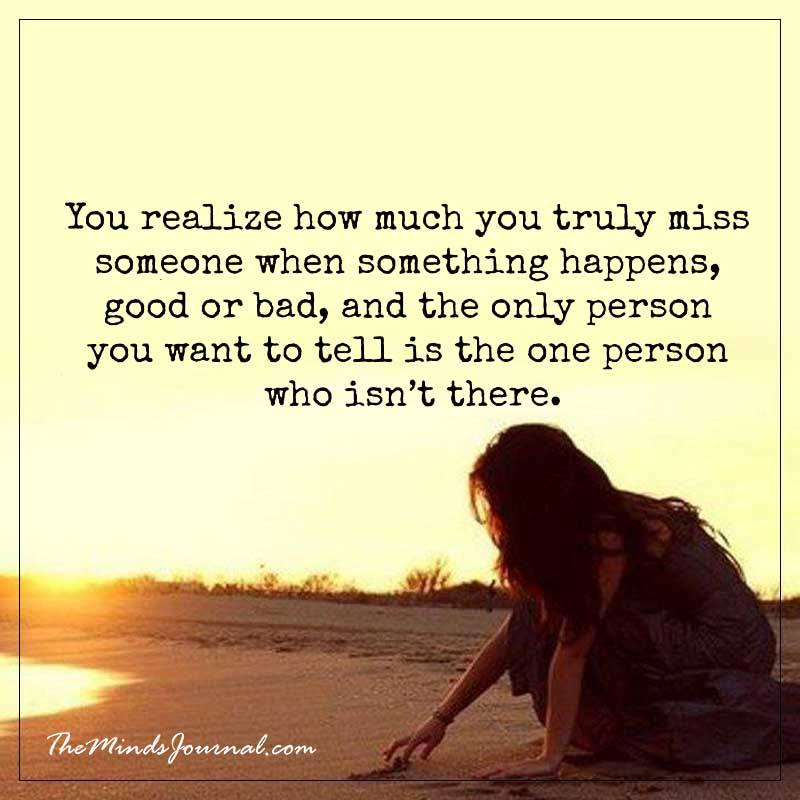 You realize how much you truely miss someone