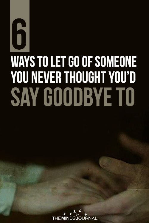 6 Ways To Let Go Of Someone You Never Thought You'd Say Goodbye To