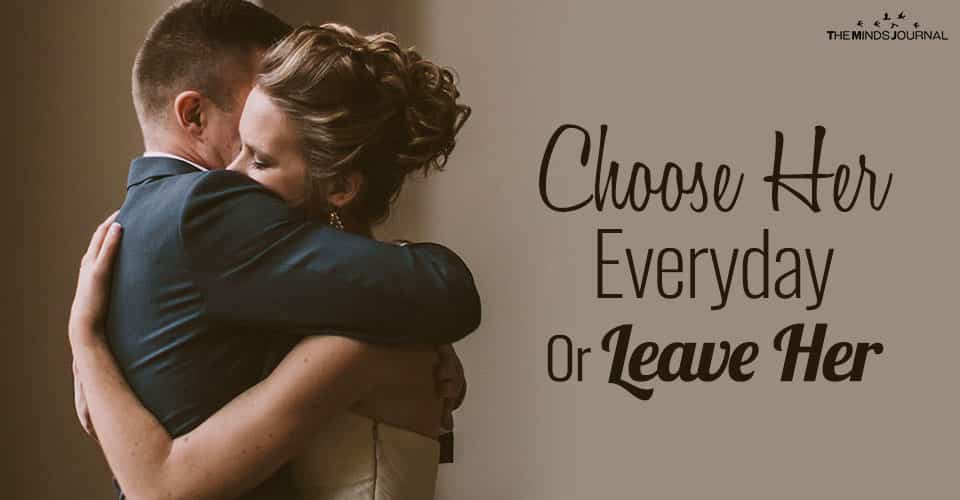 Choose Her Everyday Or Leave Her