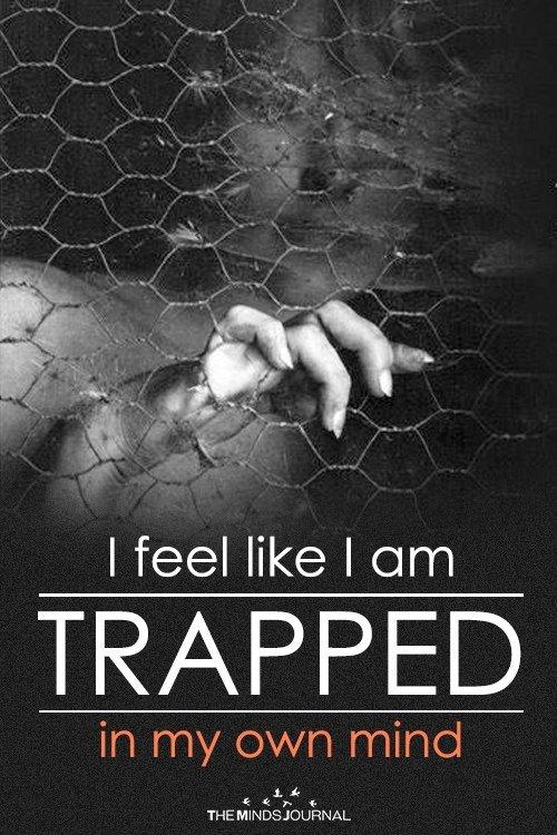 I feel like I am trapped in my own mind