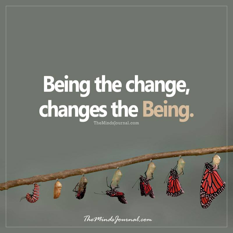 Being the Change, changes the Being