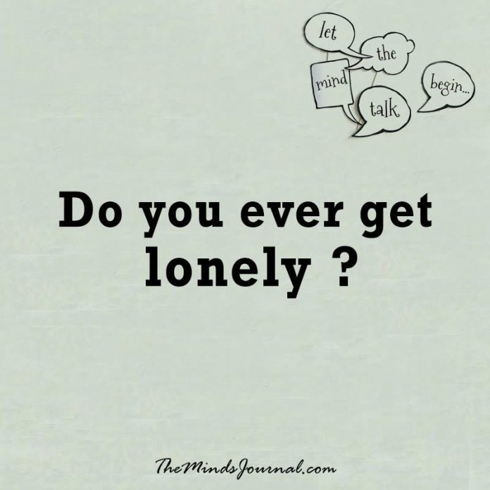 Do you ever get lonely ?