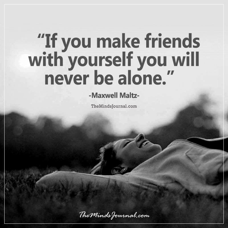 If you make friends with yourself