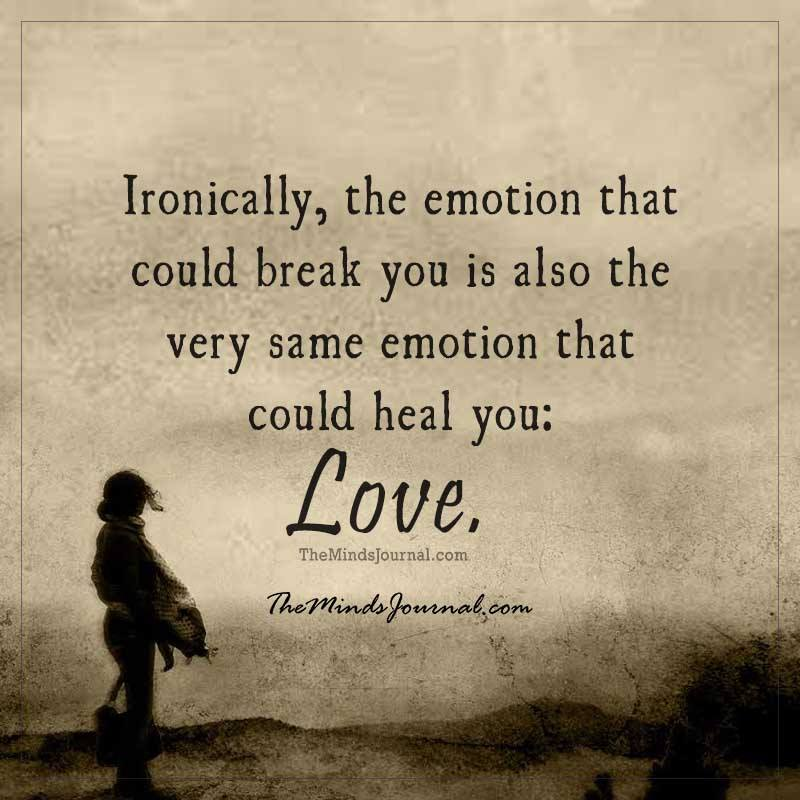 Ironically, the emotion that could break you