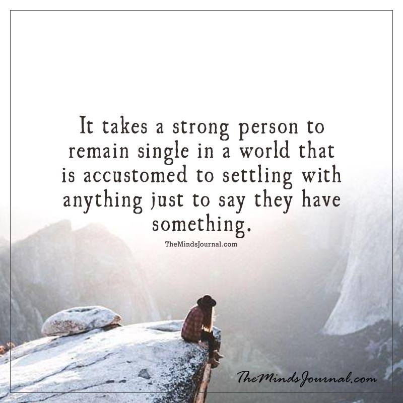 It takes a strong person to remain single in a world