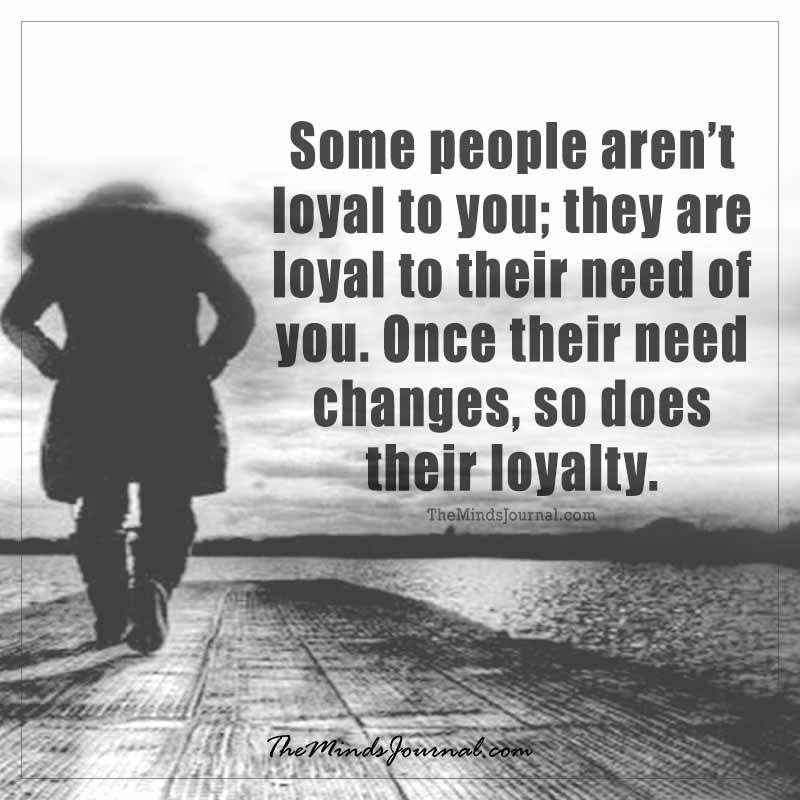 Some people aren't loyal to you