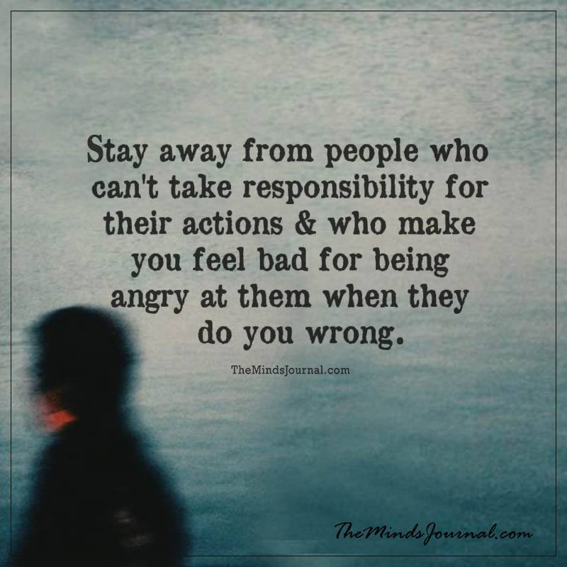Stay away from people who can't take responsiblity