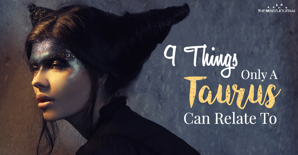9 Things Only A Taurus Can Relate To