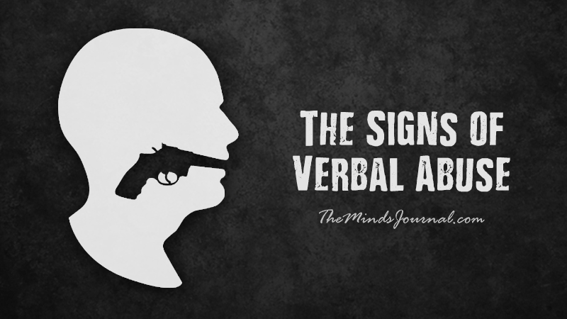 verbal abuse is still abuse Verbal abuse signs are your observations about the person who is verbally abusive towards you things the verbal abuser does and says that affect your thinking, beliefs, or emotions things the verbal abuser does and says that affect your thinking, beliefs, or emotions.
