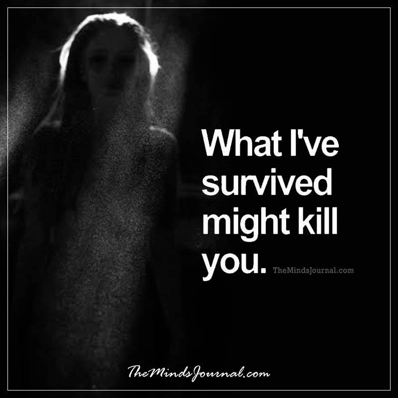 What I've survived might kill you