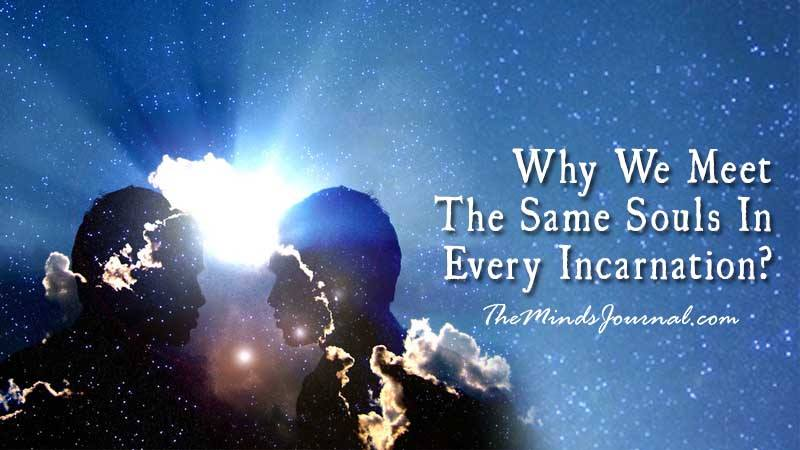 Why We Meet The Same Souls In Every Incarnation?