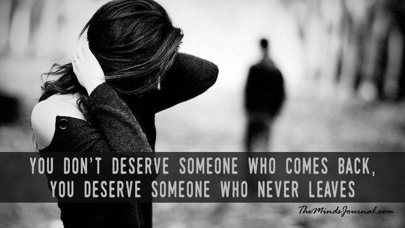 You Don't Deserve Someone Who Comes Back, You Deserve Someone Who Never Leaves
