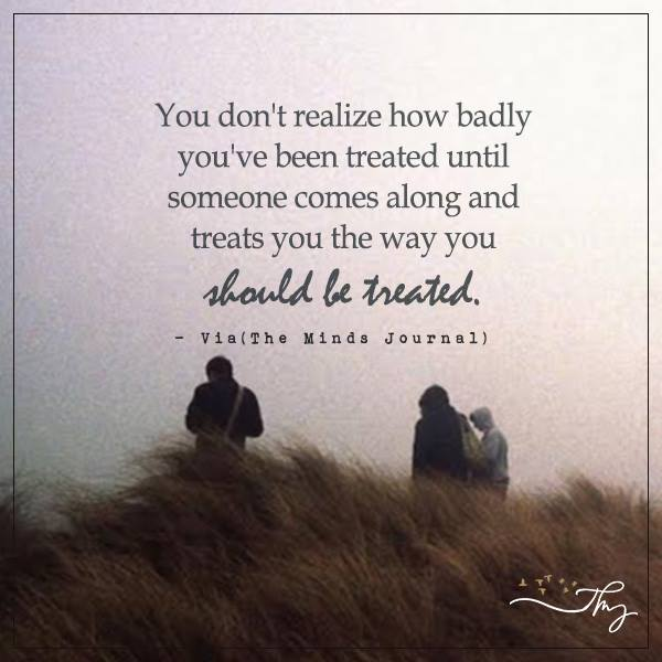 You don't realize how badly you have been treated