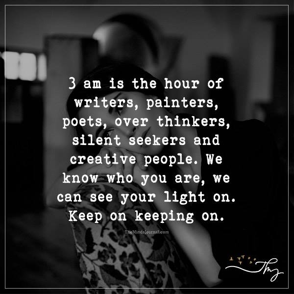 3 am is the hour of writer, painters, poets….