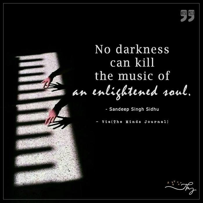 No darkness can kill the music of an enlightened soul