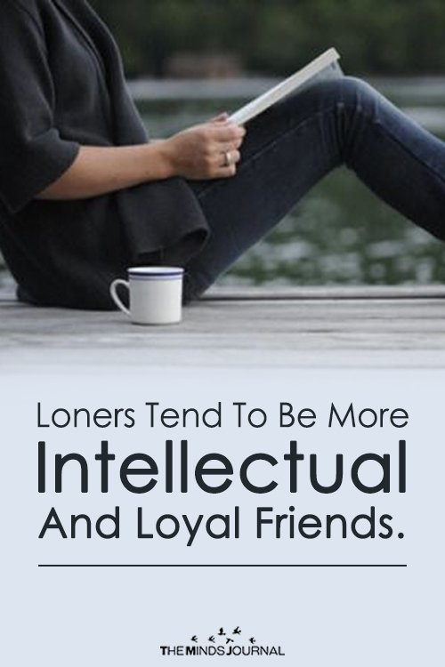 LONERS TEND TO BE MORE INTELLECTUAL AND LOYAL FRIENDS.