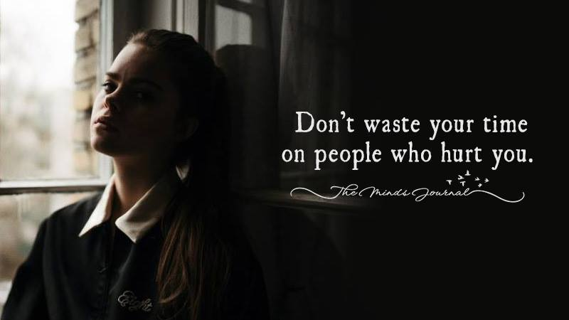 Don't waste your time on people who hurt you.
