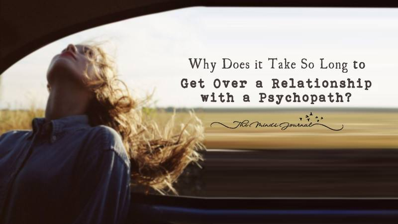 Why Does it Take So Long to Get Over a Relationship with a Psychopath?