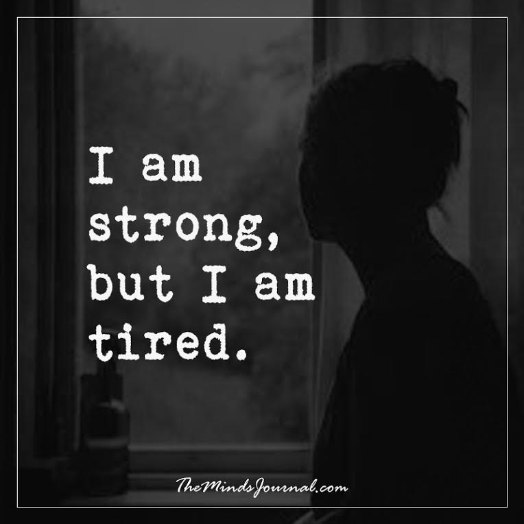 I am strong, but I am tired.