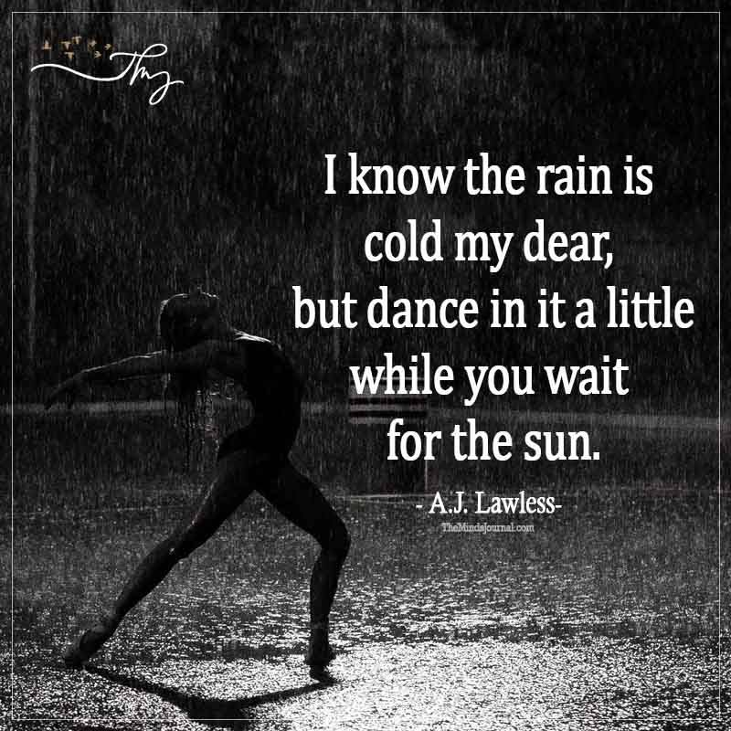 I know the rain is cold my dear