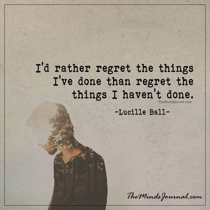 I'd rather regret the things I've done