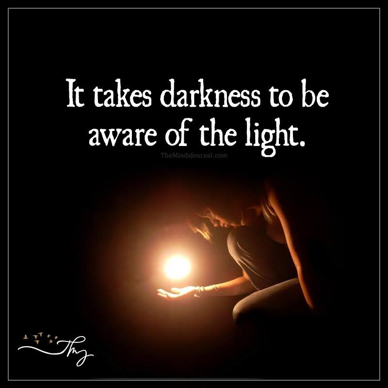 It takes darkness to be aware of the light
