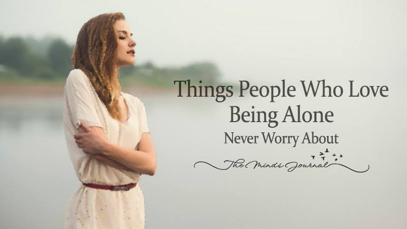10 Things People Who Love Being Alone Never Worry About