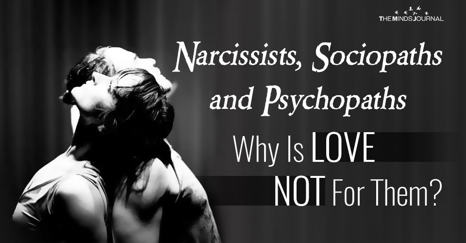 Narcissists, Sociopaths And Psychopaths- Why Is Love Not For Them?
