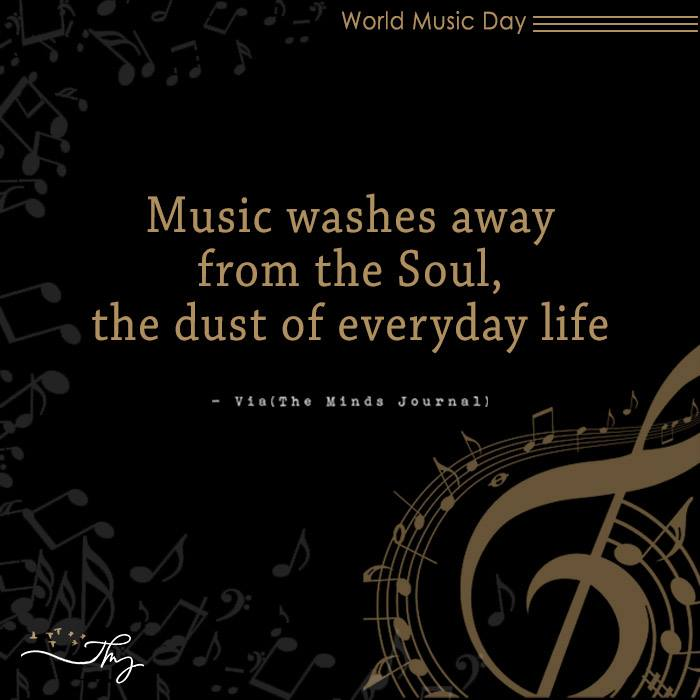 Music washes away from the Soul, the dust of everyday life 16